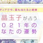 水晶玉子が占う2021年のあなたの運勢◆恋愛運、結婚運、仕事運【無料】