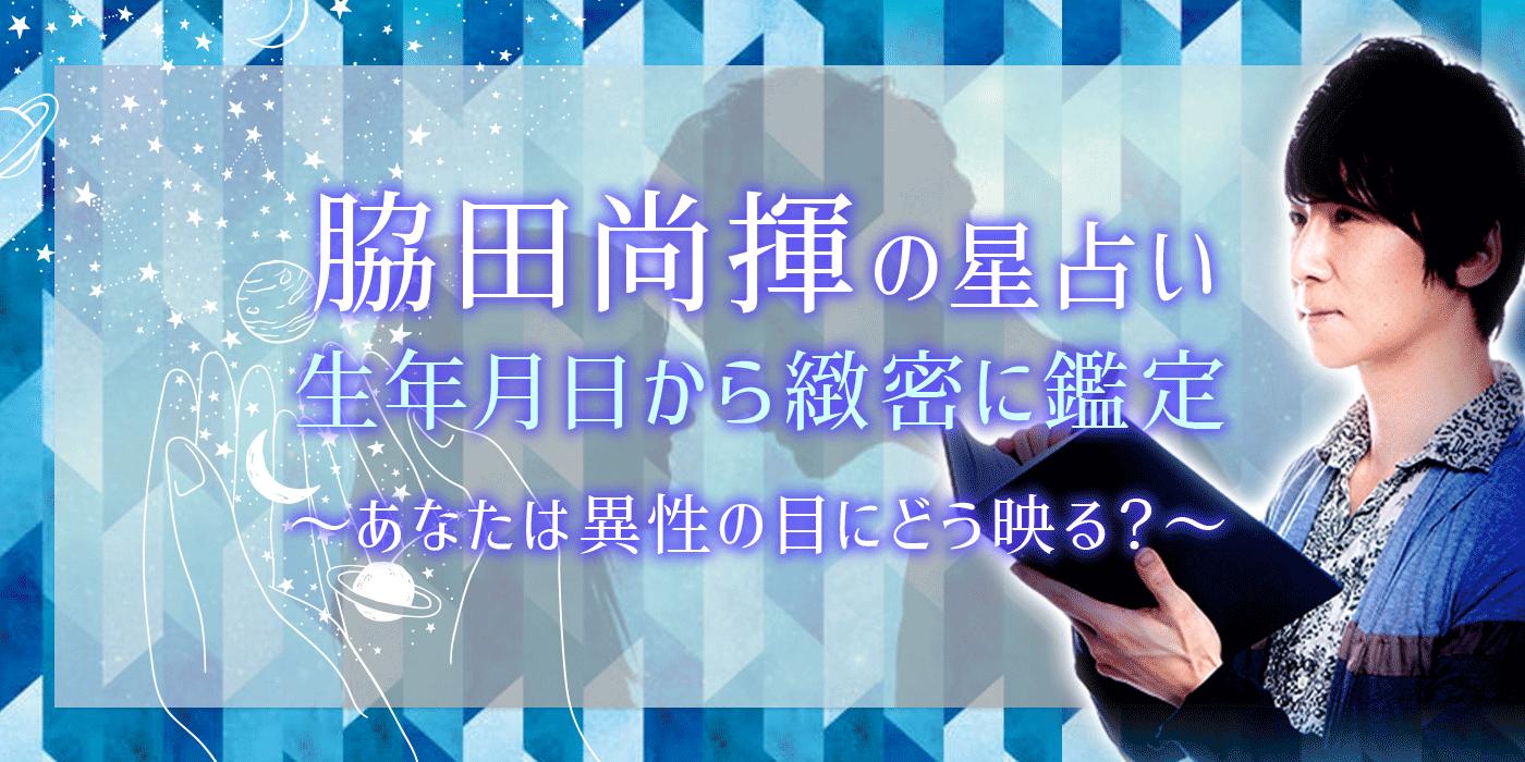 【脇田尚揮の無料星占い】生年月日から精密に鑑定「異性の目に映るあなた」