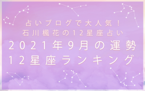 12星座占い|石川楓花が占う2021年9月の運勢&12星座ランキング